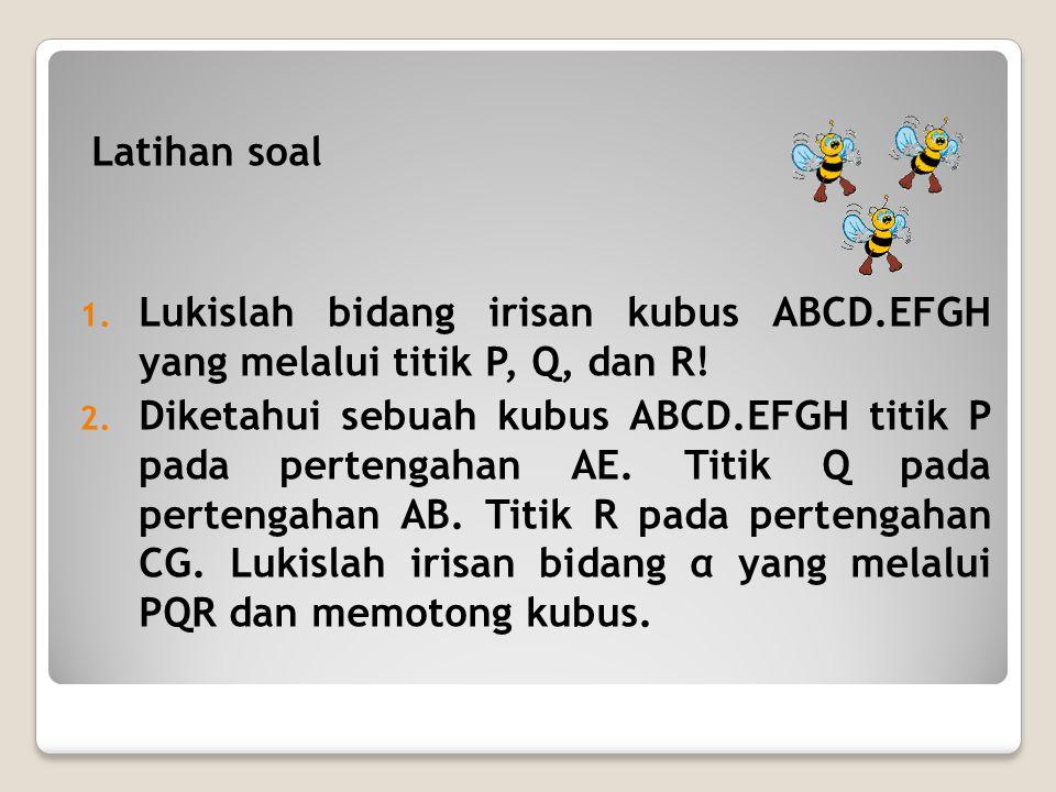 Latihan soal 1. Lukislah bidang irisan kubus ABCD.EFGH yang melalui titik P, Q, dan R! 2. Diketahui sebuah kubus ABCD.EFGH titik P pada pertengahan AE