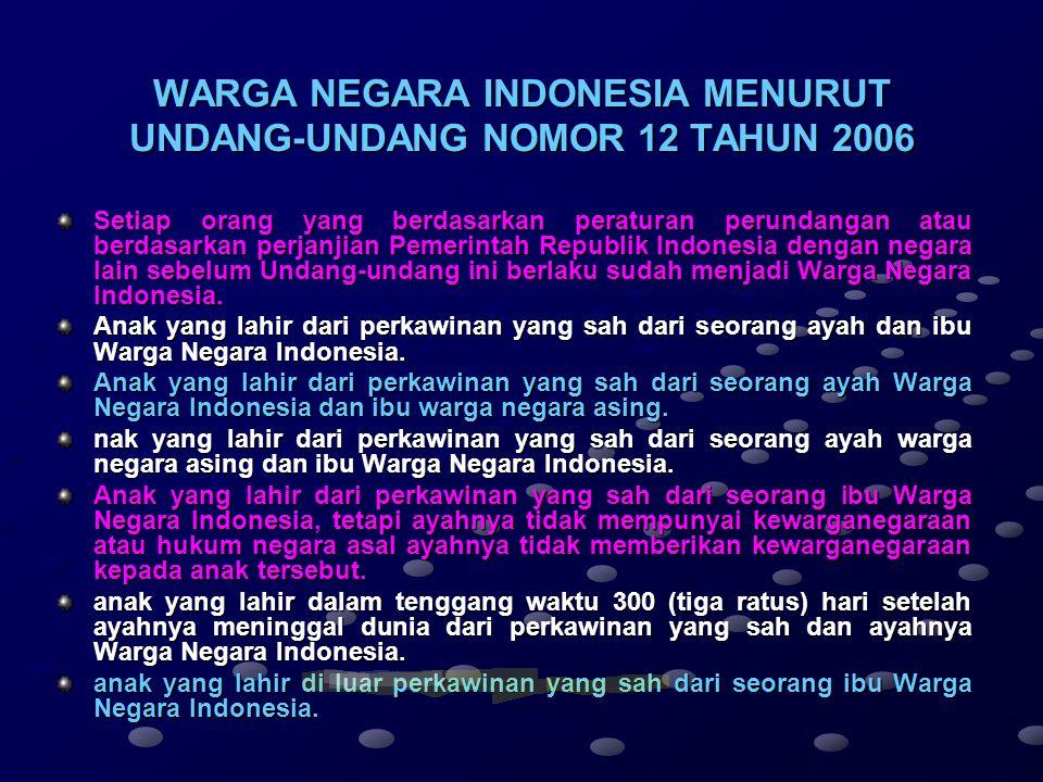 WARGA NEGARA INDONESIA MENURUT UNDANG-UNDANG NOMOR 12 TAHUN 2006 Setiap orang yang berdasarkan peraturan perundangan atau berdasarkan perjanjian Pemerintah Republik Indonesia dengan negara lain sebelum Undang-undang ini berlaku sudah menjadi Warga Negara Indonesia.