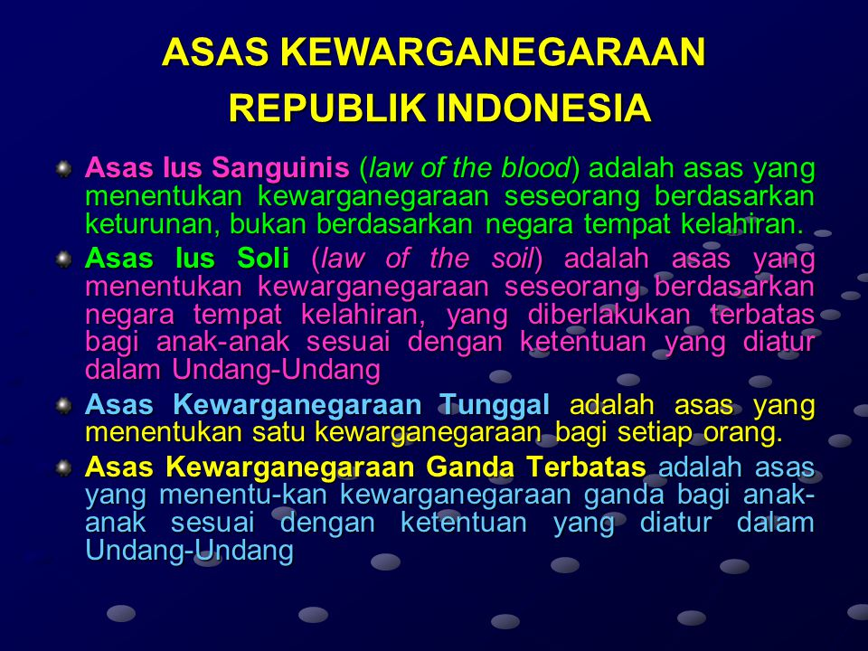 ASAS KEWARGANEGARAAN REPUBLIK INDONESIA Asas Ius Sanguinis (law of the blood) adalah asas yang menentukan kewarganegaraan seseorang berdasarkan keturunan, bukan berdasarkan negara tempat kelahiran.