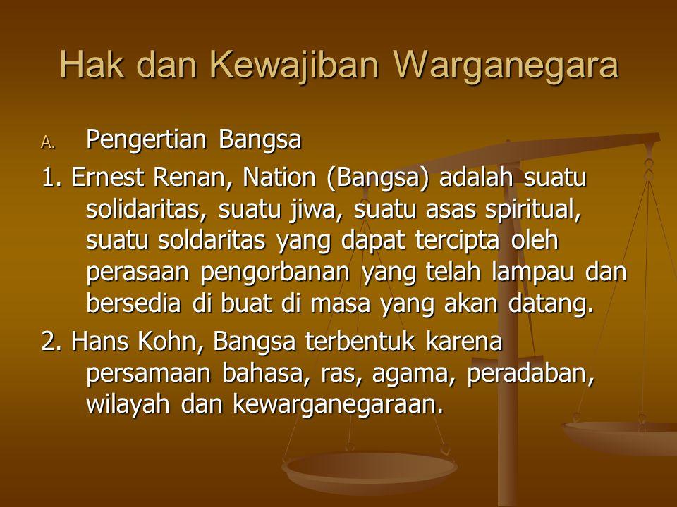 Hak dan Kewajiban Warganegara A. Pengertian Bangsa 1. Ernest Renan, Nation (Bangsa) adalah suatu solidaritas, suatu jiwa, suatu asas spiritual, suatu