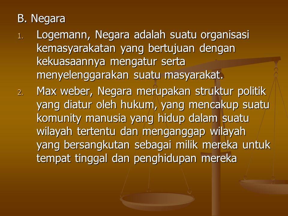 B. Negara 1. Logemann, Negara adalah suatu organisasi kemasyarakatan yang bertujuan dengan kekuasaannya mengatur serta menyelenggarakan suatu masyarak