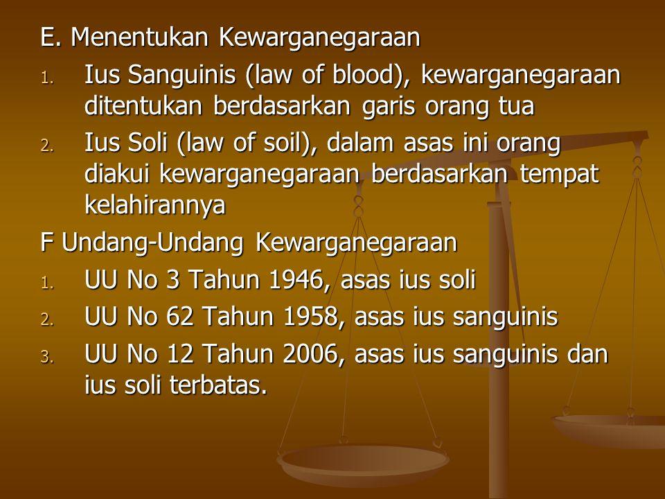 E. Menentukan Kewarganegaraan 1. Ius Sanguinis (law of blood), kewarganegaraan ditentukan berdasarkan garis orang tua 2. Ius Soli (law of soil), dalam