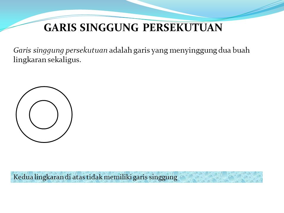 GARIS SINGGUNG PERSEKUTUAN Garis singgung persekutuan adalah garis yang menyinggung dua buah lingkaran sekaligus. Kedua lingkaran di atas tidak memili