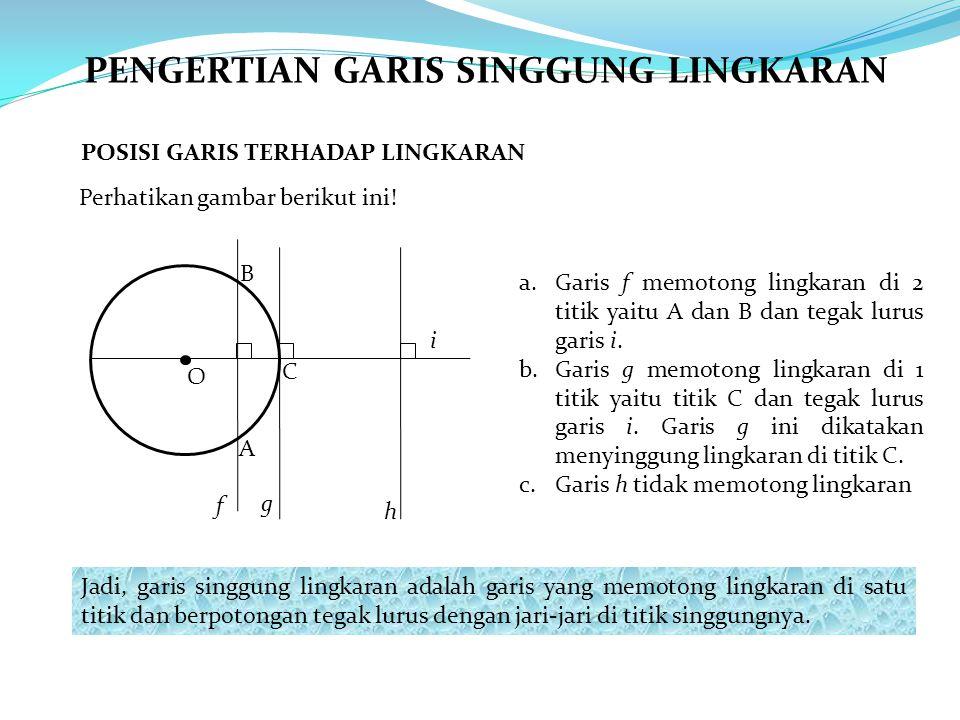 PENGERTIAN GARIS SINGGUNG LINGKARAN POSISI GARIS TERHADAP LINGKARAN Perhatikan gambar berikut ini! a.Garis f memotong lingkaran di 2 titik yaitu A dan