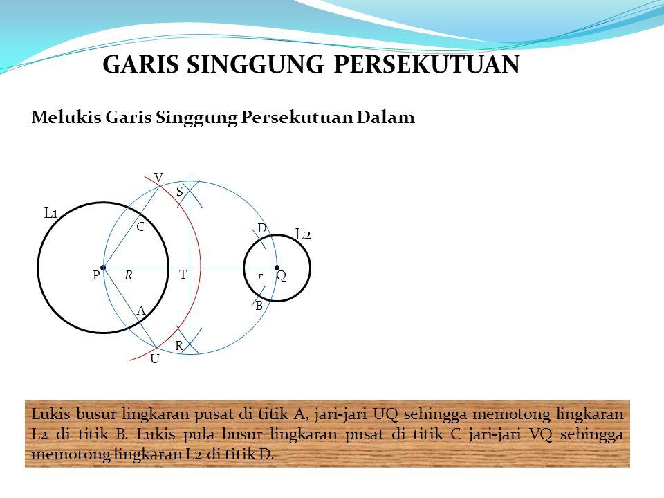 Melukis Garis Singgung Persekutuan Dalam Lukis busur lingkaran pusat di titik A, jari-jari UQ sehingga memotong lingkaran L2 di titik B. Lukis pula bu