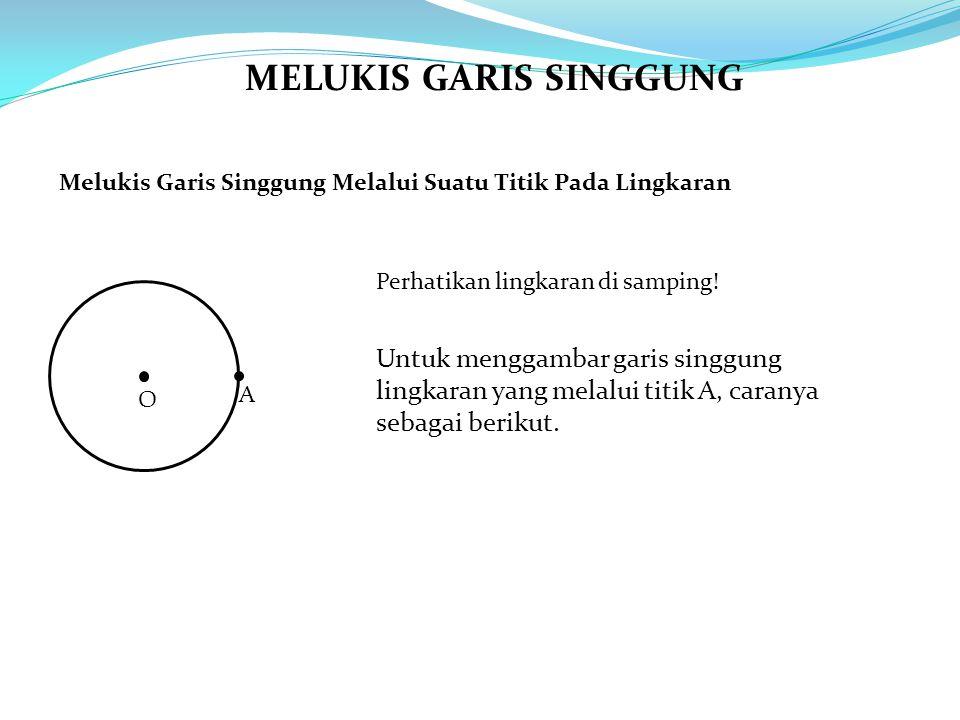 MELUKIS GARIS SINGGUNG Melukis Garis Singgung Melalui Suatu Titik Pada Lingkaran Perhatikan lingkaran di samping! O A Untuk menggambar garis singgung