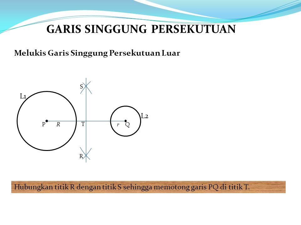 Melukis Garis Singgung Persekutuan Luar Hubungkan titik R dengan titik S sehingga memotong garis PQ di titik T. L1 PQRr R S T L2 GARIS SINGGUNG PERSEK