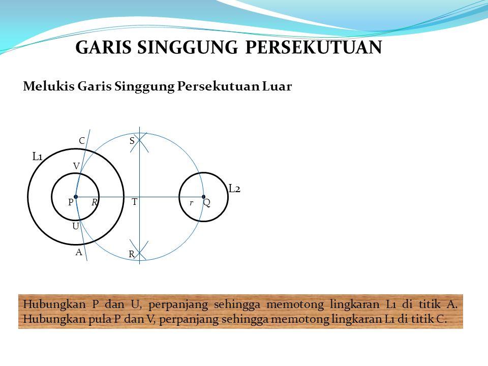 Melukis Garis Singgung Persekutuan Luar Hubungkan P dan U, perpanjang sehingga memotong lingkaran L1 di titik A. Hubungkan pula P dan V, perpanjang se