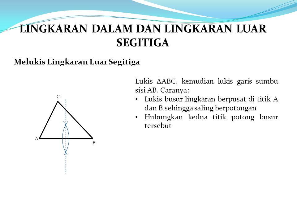 Melukis Lingkaran Luar Segitiga A B C Lukis ∆ABC, kemudian lukis garis sumbu sisi AB. Caranya: Lukis busur lingkaran berpusat di titik A dan B sehingg