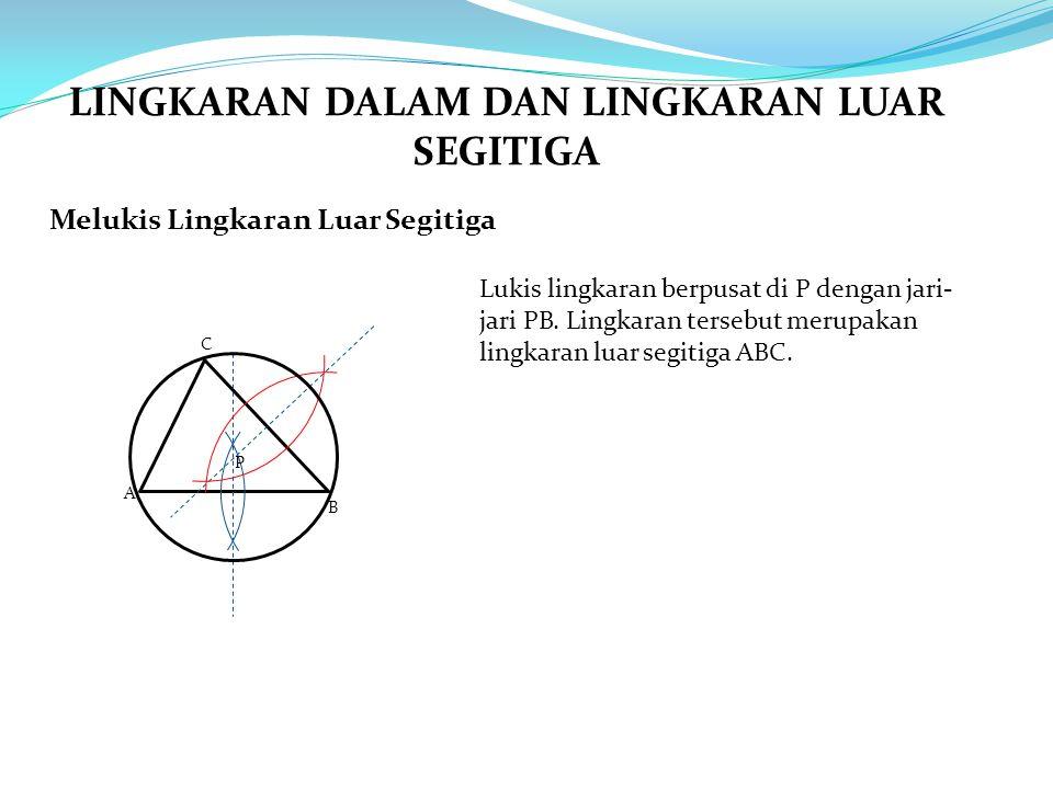 Melukis Lingkaran Luar Segitiga A B C Lukis lingkaran berpusat di P dengan jari- jari PB. Lingkaran tersebut merupakan lingkaran luar segitiga ABC. P