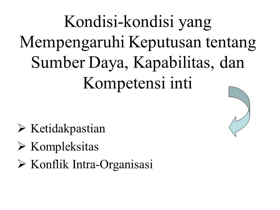 Kondisi-kondisi yang Mempengaruhi Keputusan tentang Sumber Daya, Kapabilitas, dan Kompetensi inti  Ketidakpastian  Kompleksitas  Konflik Intra-Orga