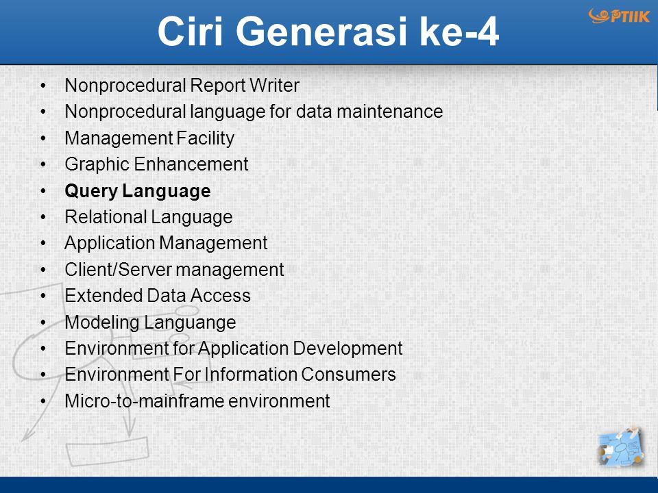 Ciri Generasi ke-4 Nonprocedural Report Writer Nonprocedural language for data maintenance Management Facility Graphic Enhancement Query Language Rela