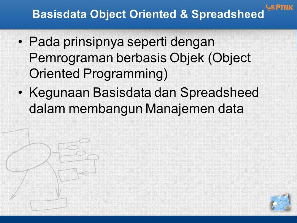 Basisdata Object Oriented & Spreadsheed Pada prinsipnya seperti dengan Pemrograman berbasis Objek (Object Oriented Programming) Kegunaan Basisdata dan