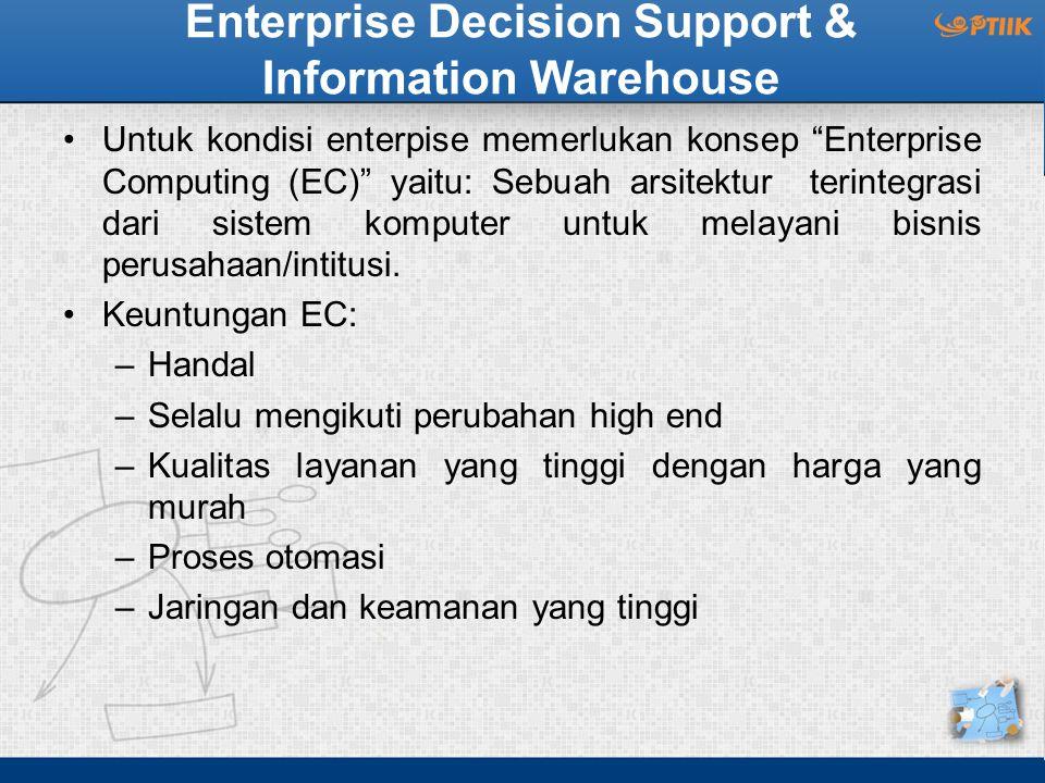 "Enterprise Decision Support & Information Warehouse Untuk kondisi enterpise memerlukan konsep ""Enterprise Computing (EC)"" yaitu: Sebuah arsitektur ter"