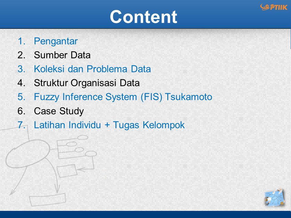 Content 1.Pengantar 2.Sumber Data 3.Koleksi dan Problema Data 4.Struktur Organisasi Data 5.Fuzzy Inference System (FIS) Tsukamoto 6.Case Study 7.Latih