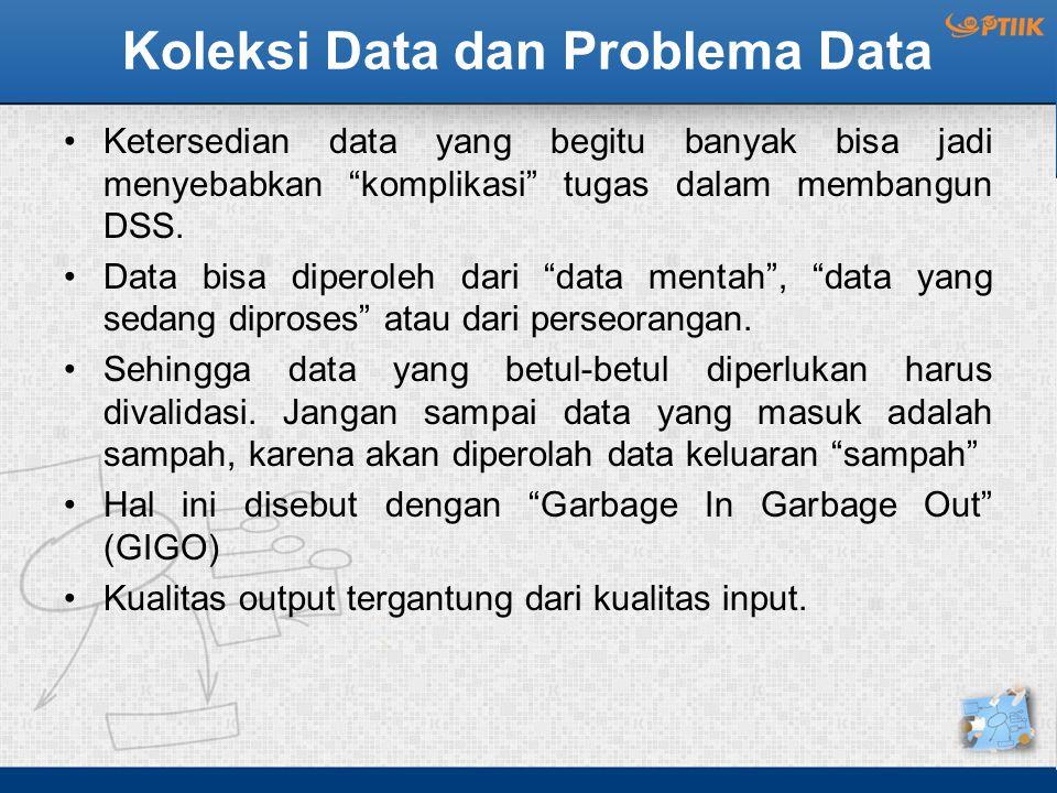 """Koleksi Data dan Problema Data Ketersedian data yang begitu banyak bisa jadi menyebabkan """"komplikasi"""" tugas dalam membangun DSS. Data bisa diperoleh d"""