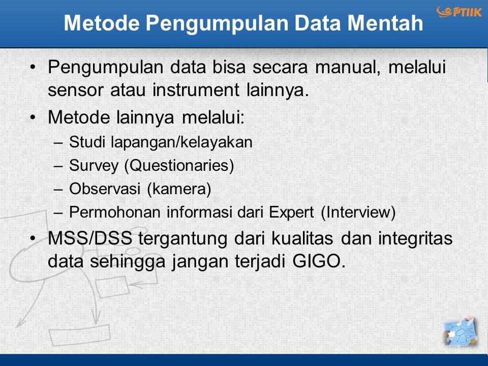 Metode Pengumpulan Data Mentah Pengumpulan data bisa secara manual, melalui sensor atau instrument lainnya. Metode lainnya melalui: –Studi lapangan/ke