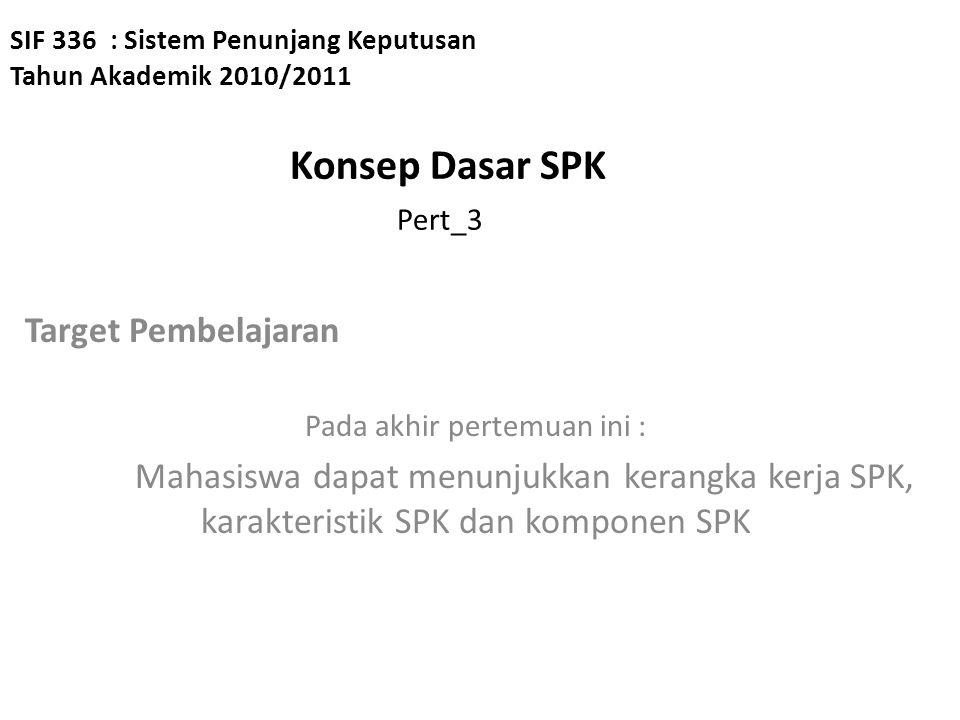 SIF 336 : Sistem Penunjang Keputusan Tahun Akademik 2010/2011 Konsep Dasar SPK Pert_3 Target Pembelajaran Pada akhir pertemuan ini : Mahasiswa dapat m