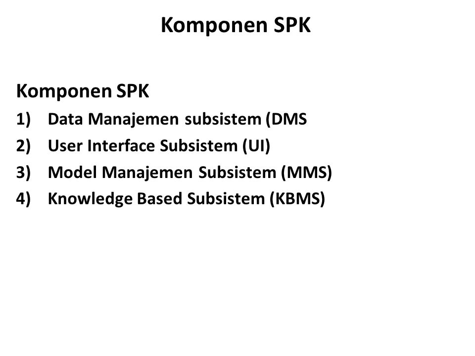 Komponen SPK 1)Data Manajemen subsistem (DMS 2)User Interface Subsistem (UI) 3)Model Manajemen Subsistem (MMS) 4)Knowledge Based Subsistem (KBMS)