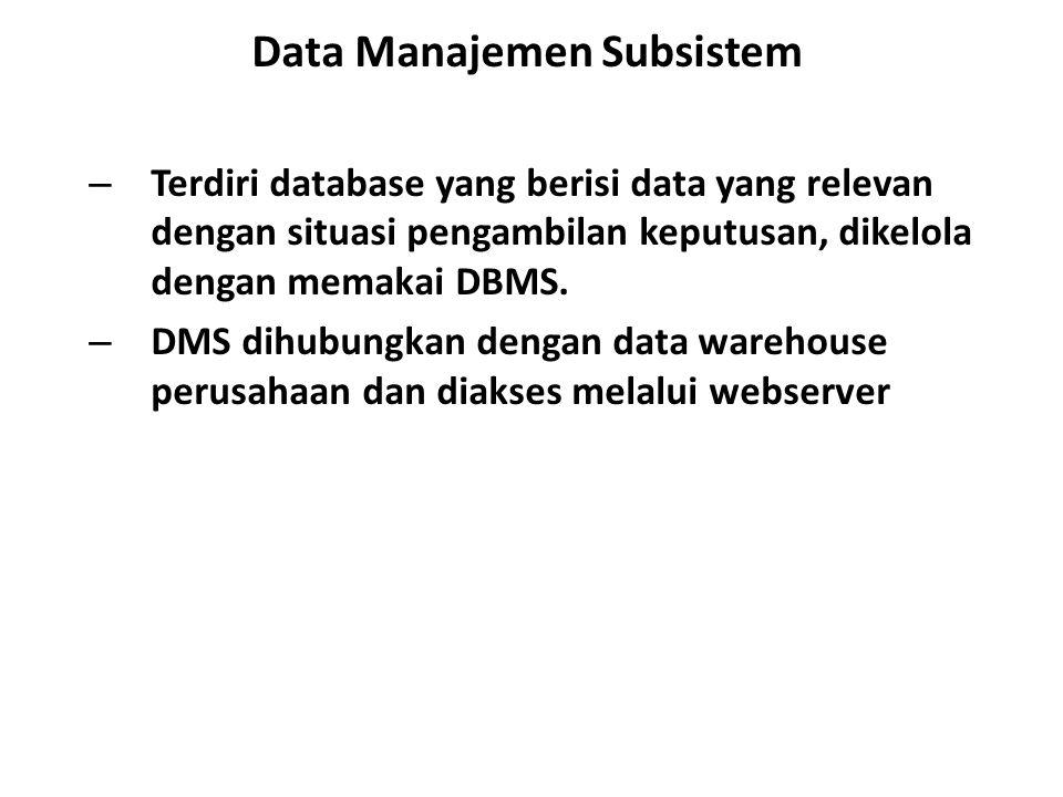 Data Manajemen Subsistem – Terdiri database yang berisi data yang relevan dengan situasi pengambilan keputusan, dikelola dengan memakai DBMS. – DMS di