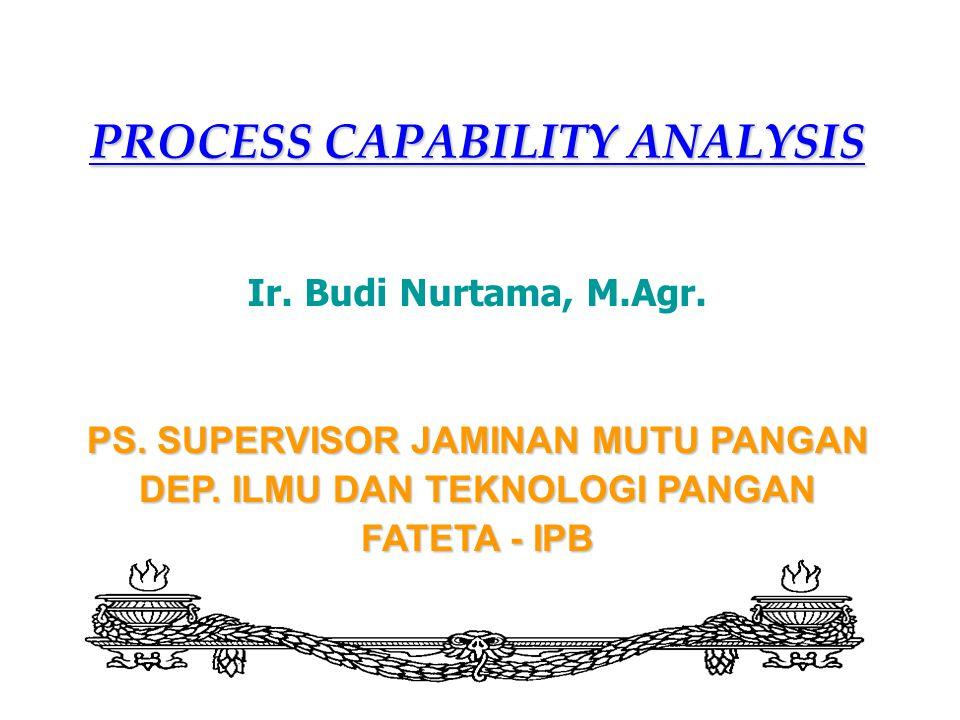 PROCESS CAPABILITY ANALYSIS Ir. Budi Nurtama, M.Agr. PS. SUPERVISOR JAMINAN MUTU PANGAN DEP. ILMU DAN TEKNOLOGI PANGAN FATETA - IPB