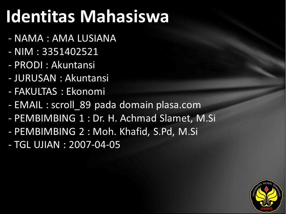 Identitas Mahasiswa - NAMA : AMA LUSIANA - NIM : 3351402521 - PRODI : Akuntansi - JURUSAN : Akuntansi - FAKULTAS : Ekonomi - EMAIL : scroll_89 pada domain plasa.com - PEMBIMBING 1 : Dr.