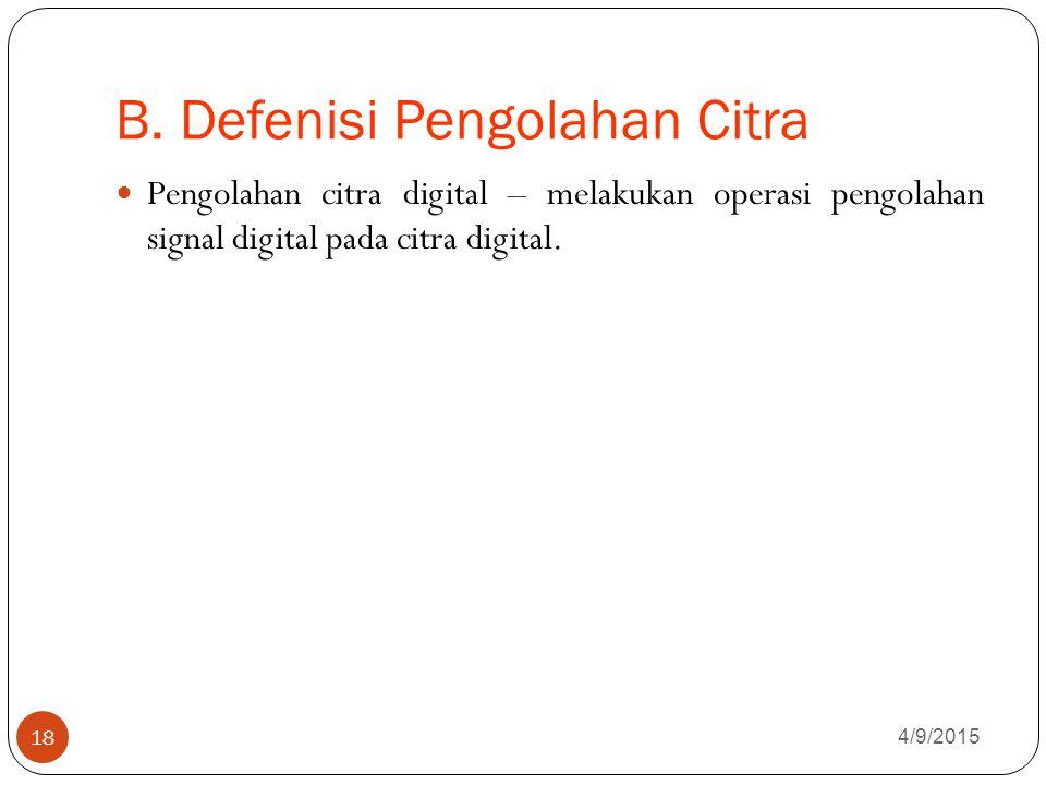 B. Defenisi Pengolahan Citra 4/9/2015 18 Pengolahan citra digital – melakukan operasi pengolahan signal digital pada citra digital.
