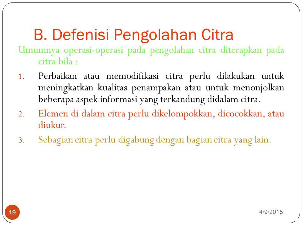 B. Defenisi Pengolahan Citra 4/9/2015 19 Umumnya operasi-operasi pada pengolahan citra diterapkan pada citra bila : 1. Perbaikan atau memodifikasi cit