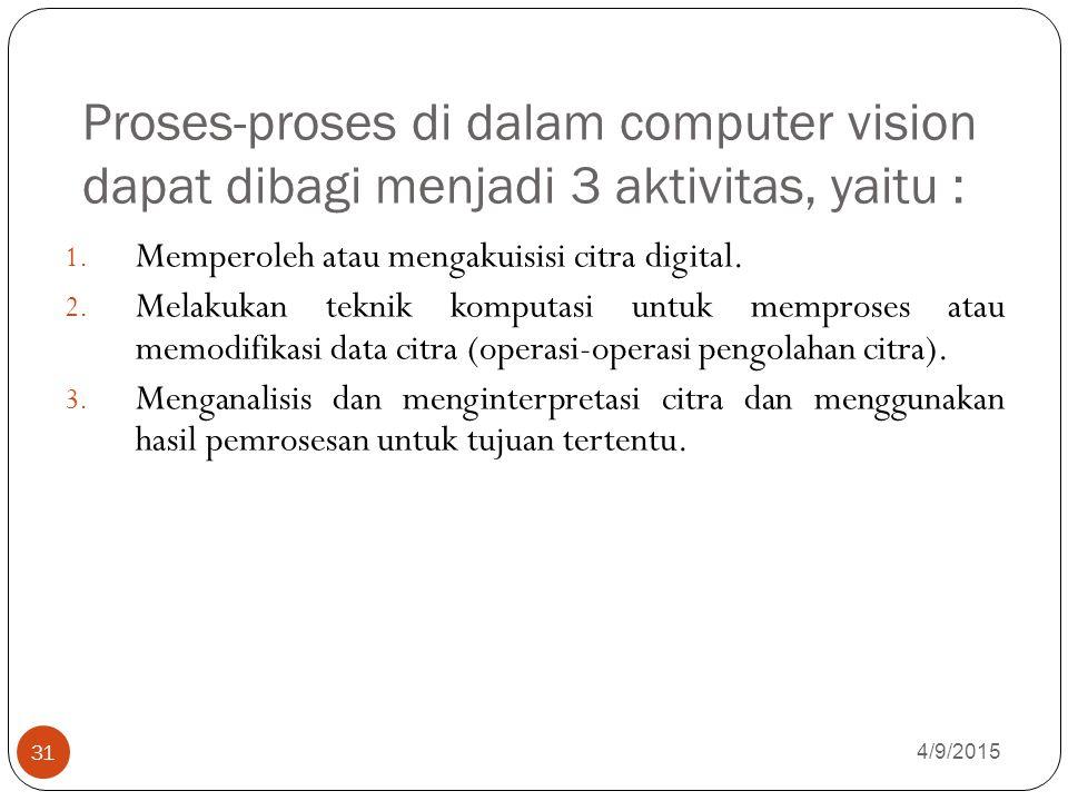 Proses-proses di dalam computer vision dapat dibagi menjadi 3 aktivitas, yaitu : 4/9/2015 31 1.