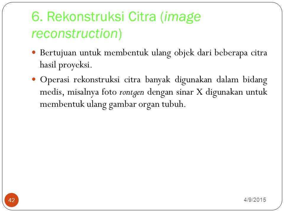 6. Rekonstruksi Citra (image reconstruction) 4/9/2015 42 Bertujuan untuk membentuk ulang objek dari beberapa citra hasil proyeksi. Operasi rekonstruks