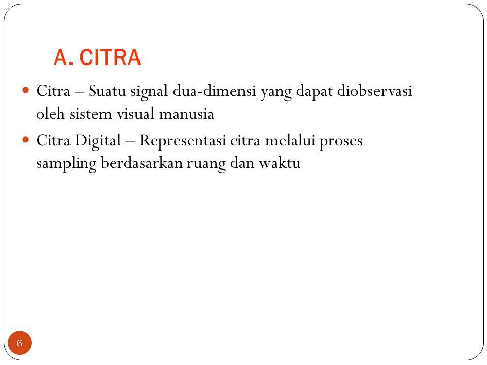 A. CITRA 6 Citra – Suatu signal dua-dimensi yang dapat diobservasi oleh sistem visual manusia Citra Digital – Representasi citra melalui proses sampli