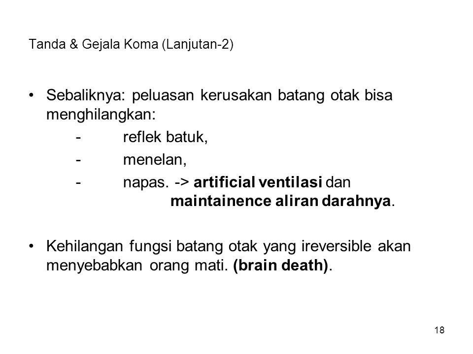 18 Tanda & Gejala Koma (Lanjutan-2) Sebaliknya: peluasan kerusakan batang otak bisa menghilangkan: -reflek batuk, -menelan, -napas. -> artificial vent