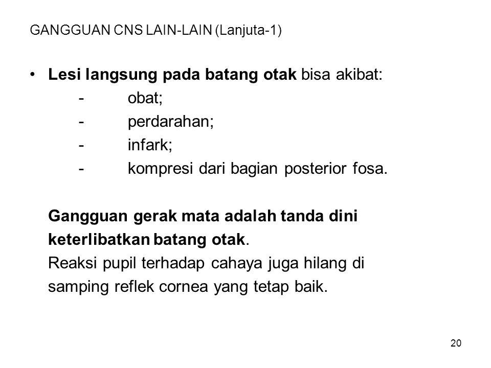 20 GANGGUAN CNS LAIN-LAIN (Lanjuta-1) Lesi langsung pada batang otak bisa akibat: -obat; -perdarahan; -infark; -kompresi dari bagian posterior fosa. G