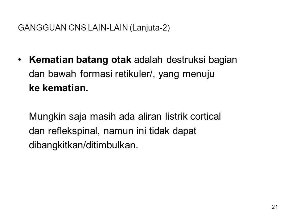 21 GANGGUAN CNS LAIN-LAIN (Lanjuta-2) Kematian batang otak adalah destruksi bagian dan bawah formasi retikuler/, yang menuju ke kematian. Mungkin saja