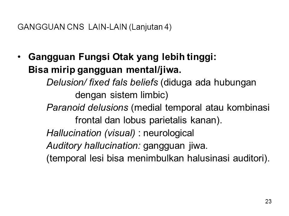 23 GANGGUAN CNS LAIN-LAIN (Lanjutan 4) Gangguan Fungsi Otak yang lebih tinggi: Bisa mirip gangguan mental/jiwa. Delusion/ fixed fals beliefs (diduga a