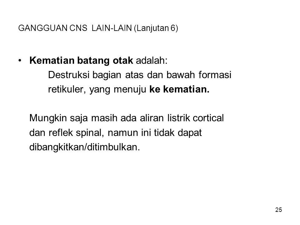 25 GANGGUAN CNS LAIN-LAIN (Lanjutan 6) Kematian batang otak adalah: Destruksi bagian atas dan bawah formasi retikuler, yang menuju ke kematian. Mungki