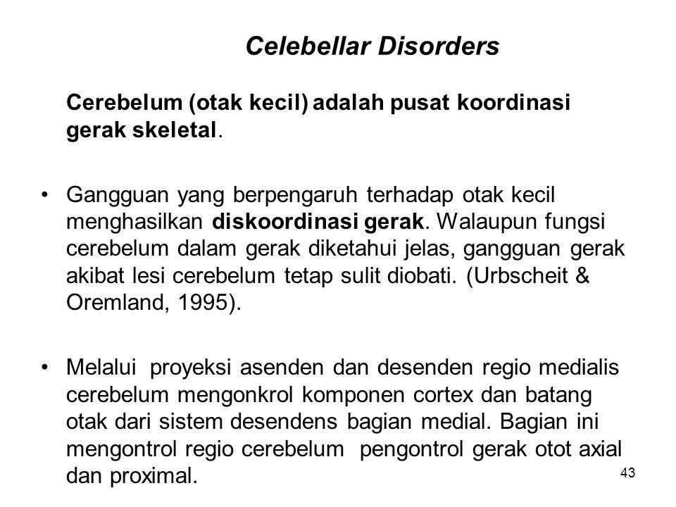 43 Celebellar Disorders Cerebelum (otak kecil) adalah pusat koordinasi gerak skeletal. Gangguan yang berpengaruh terhadap otak kecil menghasilkan disk