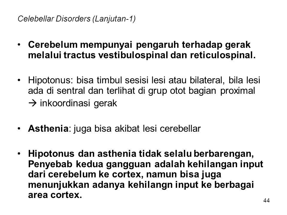 44 Celebellar Disorders (Lanjutan-1) Cerebelum mempunyai pengaruh terhadap gerak melalui tractus vestibulospinal dan reticulospinal. Hipotonus: bisa t