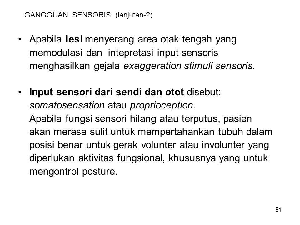 51 GANGGUAN SENSORIS (lanjutan-2) Apabila lesi menyerang area otak tengah yang memodulasi dan intepretasi input sensoris menghasilkan gejala exaggerat