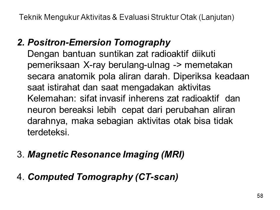 58 Teknik Mengukur Aktivitas & Evaluasi Struktur Otak (Lanjutan) 2.Positron-Emersion Tomography Dengan bantuan suntikan zat radioaktif diikuti pemerik