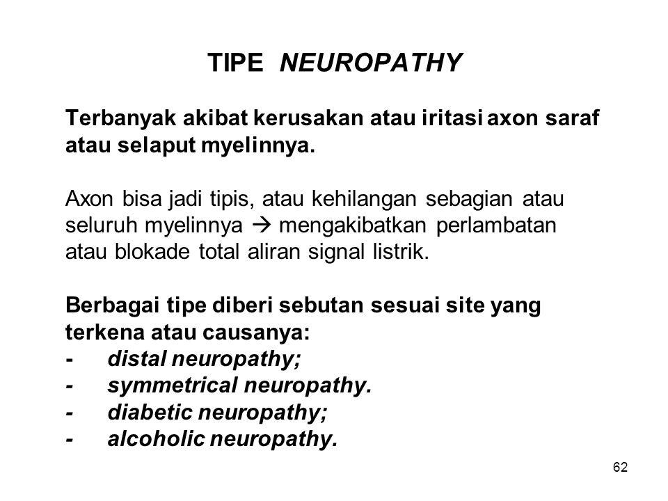 62 TIPE NEUROPATHY Terbanyak akibat kerusakan atau iritasi axon saraf atau selaput myelinnya. Axon bisa jadi tipis, atau kehilangan sebagian atau selu