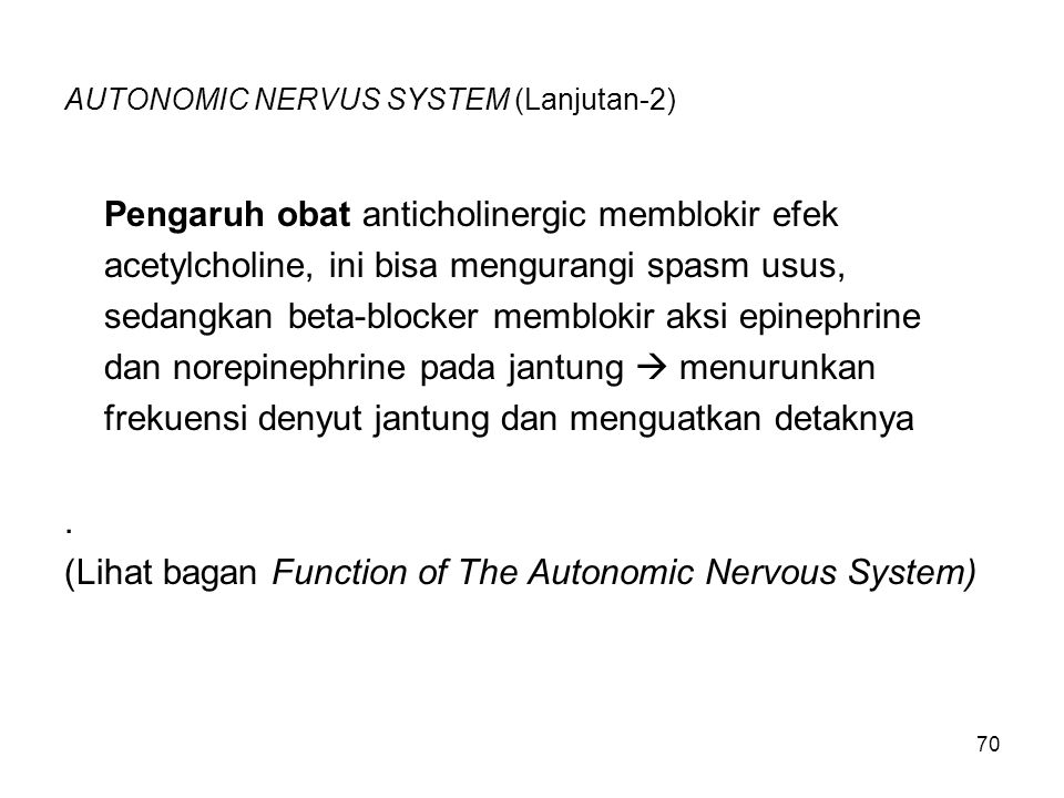 70 AUTONOMIC NERVUS SYSTEM (Lanjutan-2) Pengaruh obat anticholinergic memblokir efek acetylcholine, ini bisa mengurangi spasm usus, sedangkan beta-blo