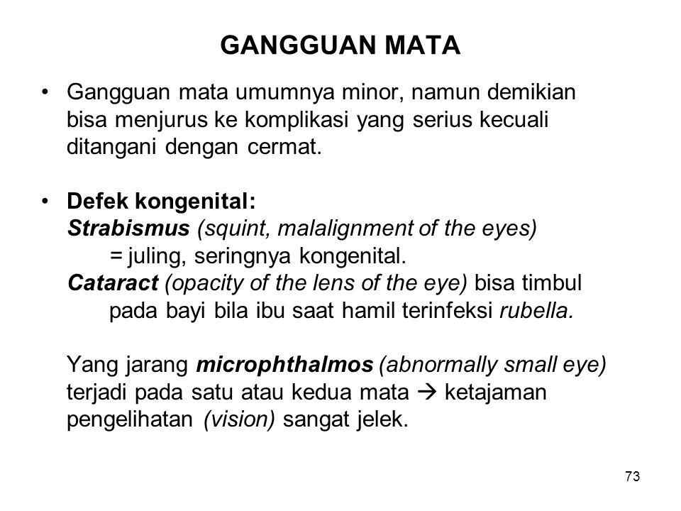 73 GANGGUAN MATA Gangguan mata umumnya minor, namun demikian bisa menjurus ke komplikasi yang serius kecuali ditangani dengan cermat. Defek kongenital