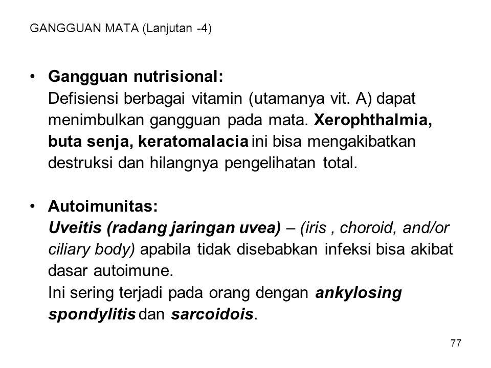 77 GANGGUAN MATA (Lanjutan -4) Gangguan nutrisional: Defisiensi berbagai vitamin (utamanya vit. A) dapat menimbulkan gangguan pada mata. Xerophthalmia
