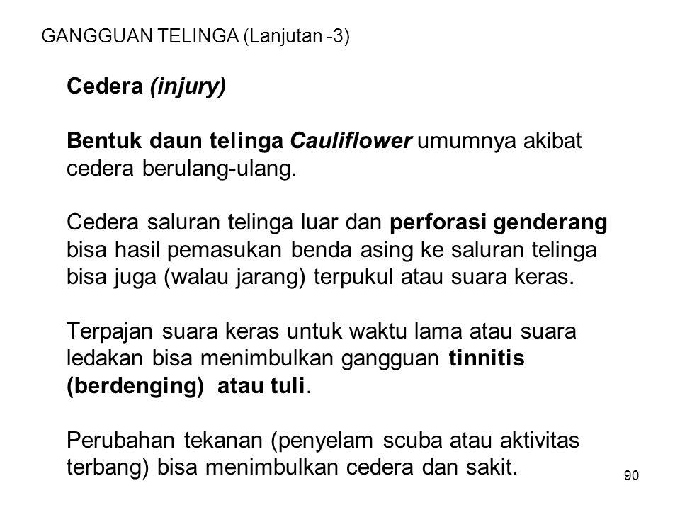 90 GANGGUAN TELINGA (Lanjutan -3) Cedera (injury) Bentuk daun telinga Cauliflower umumnya akibat cedera berulang-ulang. Cedera saluran telinga luar da