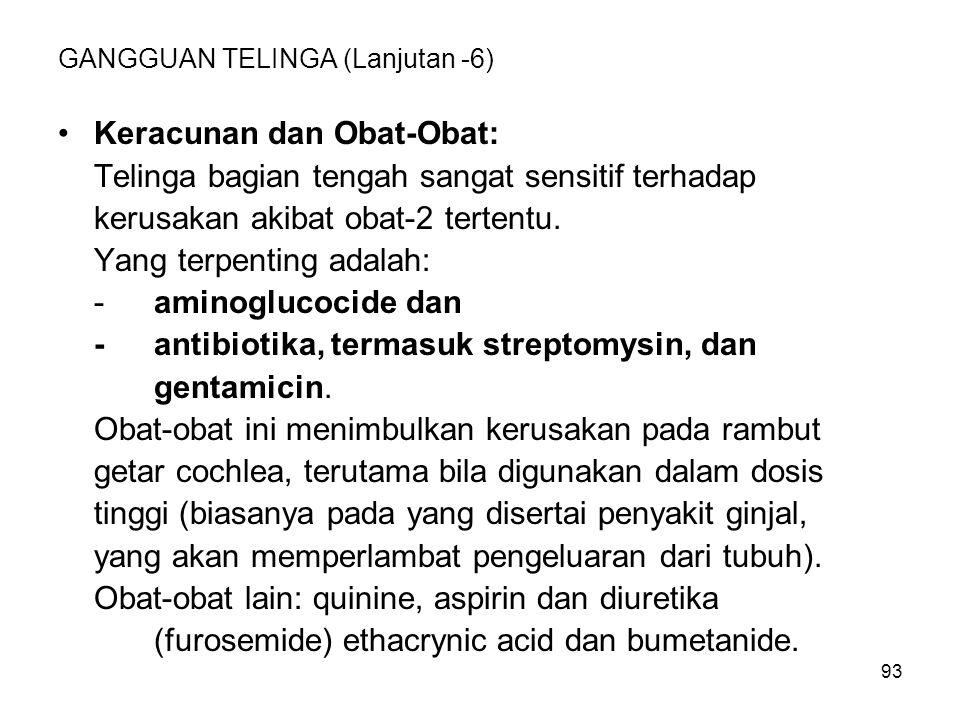 93 GANGGUAN TELINGA (Lanjutan -6) Keracunan dan Obat-Obat: Telinga bagian tengah sangat sensitif terhadap kerusakan akibat obat-2 tertentu. Yang terpe