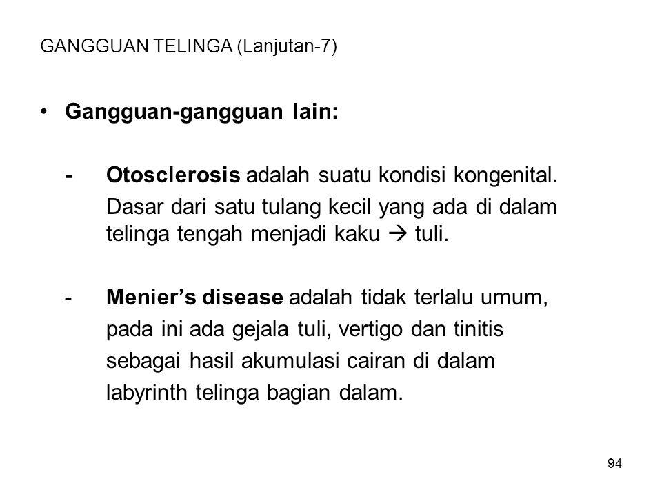 94 GANGGUAN TELINGA (Lanjutan-7) Gangguan-gangguan lain: -Otosclerosis adalah suatu kondisi kongenital. Dasar dari satu tulang kecil yang ada di dalam