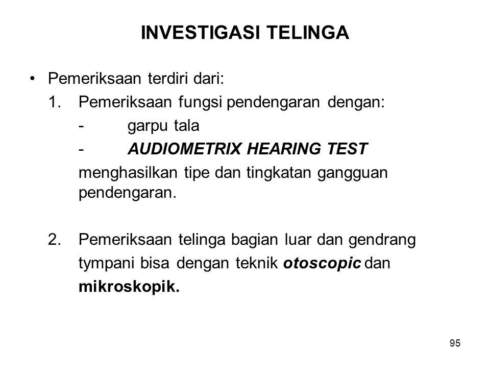 95 INVESTIGASI TELINGA Pemeriksaan terdiri dari: 1.Pemeriksaan fungsi pendengaran dengan: -garpu tala -AUDIOMETRIX HEARING TEST menghasilkan tipe dan