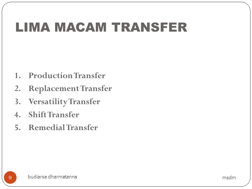 LIMA MACAM TRANSFER msdm budiarsa dharmatanna 9 1.Production Transfer 2.Replacement Transfer 3.Versatility Transfer 4.Shift Transfer 5.Remedial Transf