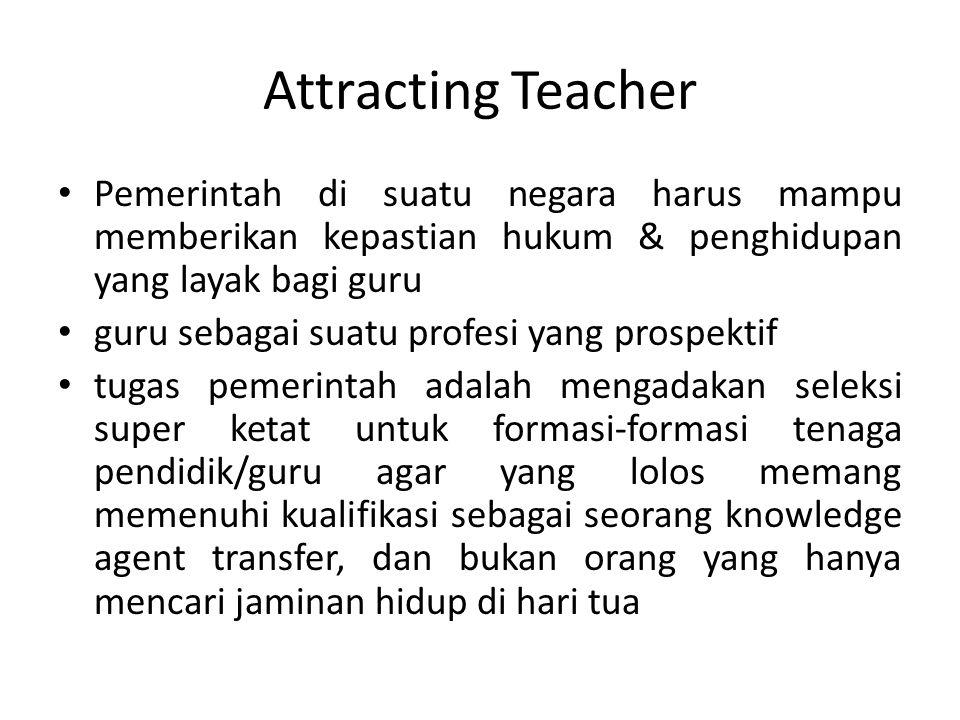 Attracting Teacher Pemerintah di suatu negara harus mampu memberikan kepastian hukum & penghidupan yang layak bagi guru guru sebagai suatu profesi yan